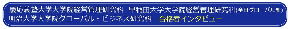 慶応義塾大学大学院 経営管理研究科、早稲田大学大学院経営管理研究科、明治大学大学院グローバル・ビジネス研究科 合格者