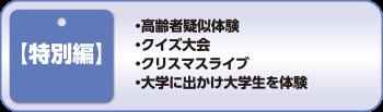 【特別編】・高齢者疑似体験 ・クイズ大会 ・クリスマスライブ ・大学に出かけ大学生を体験