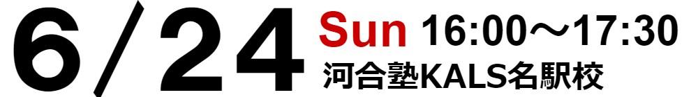 6/24 日 16:00~17:30 河合塾KALS名駅校