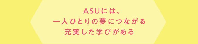 ASUには、一人ひとりの夢につながる充実した学びがある