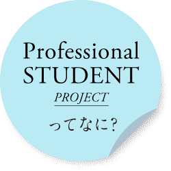 Professional STUDENT PROJECT ってなに?